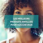 Les meilleurs produits antillais pour vos cheveux